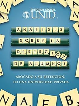Análisis sobre la deserción de alumnos abocado a su retención, en una universidad privada de [Ulloa Arellano, Marisela, Editorial Digital UNID]