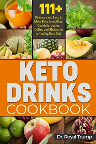 KETO DRINKS COOKBOOK: 111+  Delicious and Easy to Make Keto Smoothies, Cocktails, Juices, Coffee and Shakes for a Healthy Keto Diet by Dr. Royal Trump