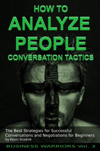 How To Analyze People - Conversation Tactics: The Best Strategies for Successful Conversations and Negotiations for Beginners (Business Warriors) (Volume 3) (Communication Strategies 3)