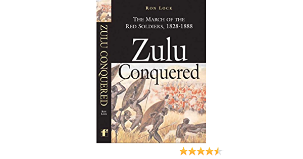Zulu Conquered: the March of the Red Soldiers, 1822-1888 ...