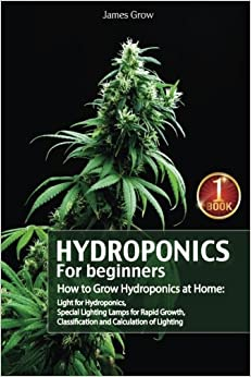 Hydroponics for Beginners. How to Grow Hydroponics at Home: Light for Hydroponics, Special Lighting Lamps for Rapid Growth, Classification and Calculation of Lighting: Volume 1