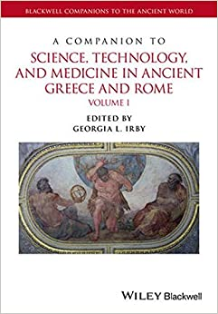 A Companion to Science, Technology, and Medicine in Ancient Greece and Rome (Blackwell Companions to the Ancient World)