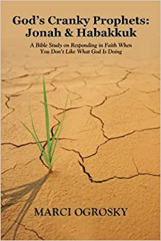 God's Cranky Prophets: Jonah and Habakkuk: A Bible Study on Responding in Faith When You Don't Like What God Is Doing