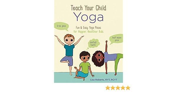 Teach Your Child Yoga: Fun & Easy Yoga Poses for Happier, Healthier Kids