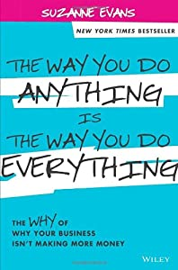 The Way You Do Anything is the Way You Do Everything: The Why of Why Your Business Isn't Making More Money by Wiley