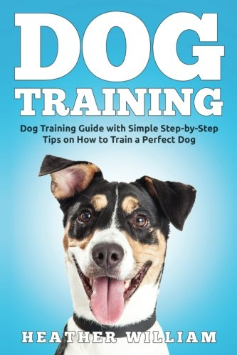 Dog Training: Dog Training Guide with Simple Step-by-Step Tips on How to Train a Perfect Dog (Volume 1) ebook