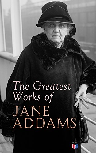 The Greatest Works of Jane Addams: Democracy and Social Ethics, The Spirit of Youth and the City Streets, A New Conscience and An Ancient Evil, Why Women ... Industry, Twenty Years at Hull-House