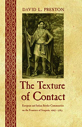 The Texture of Contact: European and Indian Settler Communities on the Frontiers of Iroquoia, 1667-1783 (The Iroquoians