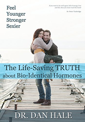 Feel Younger, Stronger, Sexier: The Truth about Bio-Identical Hormones Dan Hale