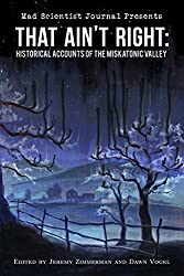 That Ain't Right: Historical Accounts of the Miskatonic Valley (Mad Scientist Journal Presents Book 1)