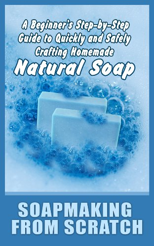 Soapmaking from Scratch: A Beginner's Step-by-Step Guide to Quickly and Safely Crafting Homemade Natural Soap by [Freeman, Remi]
