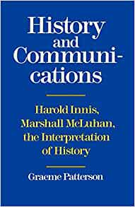 History and Communication: Harold Innis, Marshall McLuhan, the ...