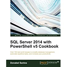 SQL Server 2014 with PowerShell v5 Cookbook: Over 150 real-world recipes to simplify database management, automate repetitive tasks, and enhance your productivity