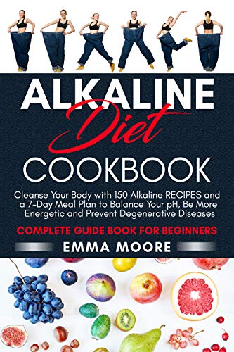Alkaline Diet Cookbook: Cleanse Your Body with 150 Alkaline Recipes and a 7-Day Meal Plan to Balance Your pH, Be More Energetic and Prevent Degenerative Diseases - Complete Guide Book for Beginners