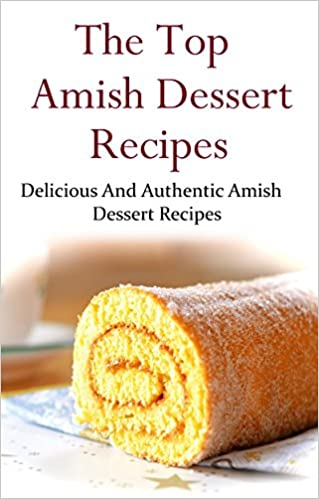 Amish Dessert Recipes: Delicious And Authentic Amish Dessert Recipes (Amish Cookbook)