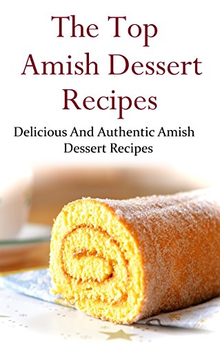 Amish Dessert Recipes: Delicious And Authentic Amish Dessert Recipes (Amish Cookbook) by [Adams, Terry]