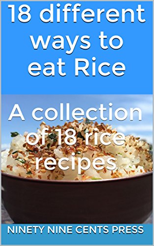 18 different ways to eat Rice: A collection of 18 rice recipes by Ninety Nine Cents Press