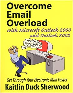 Overcome Email Overload with Microsoft Outlook 2000 and Outlook 2002: Get Through Your Electronic Mail Faster Kaitlin Duck Sherwood
