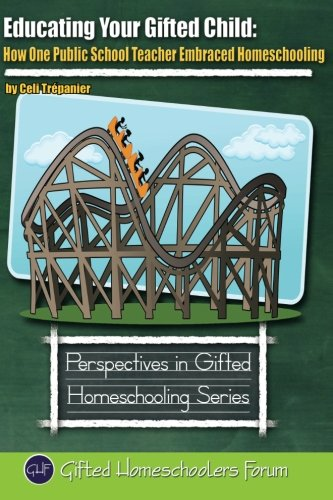 Educating Your Gifted Child: How One Public School Teacher Embraced Homeschooling (Perspectives in Gifted Homeschooling) (Volume 6)
