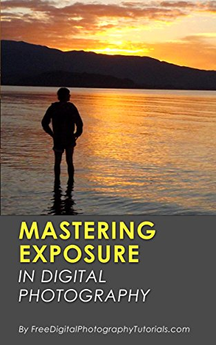Mastering Exposure in Digital Photography: How to Capture Better Photography for Beginners by Learning the Basics (Including Tips and Tricks)