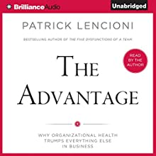 The Advantage: Why Organizational Health Trumps Everything Else in Business Audiobook by Patrick Lencioni Narrated by Patrick Lencioni