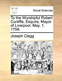 To the Worshipful Robert Cunliffe, Esquire, Mayor of Liverpool May 1 1759, Joseph Clegg, 1170656269