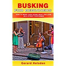 Busking For Beginners: How To Make Cash Doing What You Love As A Street Performer