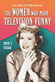 The Women Who Made Television Funny, David C. Tucker, 0786429003
