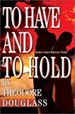 To Have and to Hold, Theodore D Douglass, 0595656552