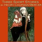 Three Short Stories by Henry Chapman Mercer   Henry Chapman Mercer