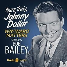 Yours Truly, Johnny Dollar: Wayward Matters Radio/TV Program by Jack Johnstone Narrated by Bob Bailey, John Dehner, Stacy Harris, Frank Nelson, Alan Reed, Virginia Gregg, Joe Kearns