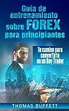 Guía de entrenamiento sobre FOREX para principiantes: Tu camino para convertirte en un Day Trader (Spanish Edition)