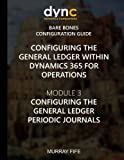 Configuring the General Ledger within Dynamics 365 for Operations: Module 3: Configuring the General Ledger Periodic Journals (Dynamics 365 for Operations Bare Bones Configuration Guides) (Volume 3)