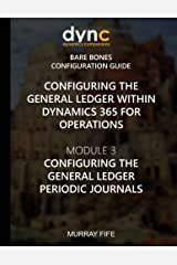 Configuring the General Ledger within Dynamics 365 for Operations: Module 3: Configuring the General Ledger Periodic Journals (Dynamics 365 for Operations Bare Bones Configuration Guides) (Volume 3) Paperback