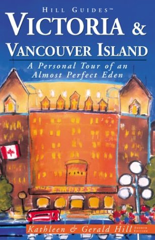 Victoria and Vancouver Island, 4th: A Personal Tour of an Almost Perfect Eden (Hill Guides Series)