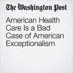 American Health Care Is a Bad Case of American Exceptionalism | Ishaan Tharoor