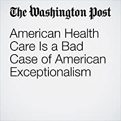 American Health Care Is a Bad Case of American Exceptionalism