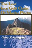 The Lost Inca Gold Chain Of Machu Picchu, Gary F. Swagart, 0595150519
