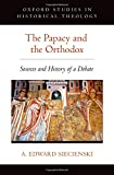 The Papacy and the Orthodox: Sources and History of a Debate (Oxford Studies in Historical Theology)