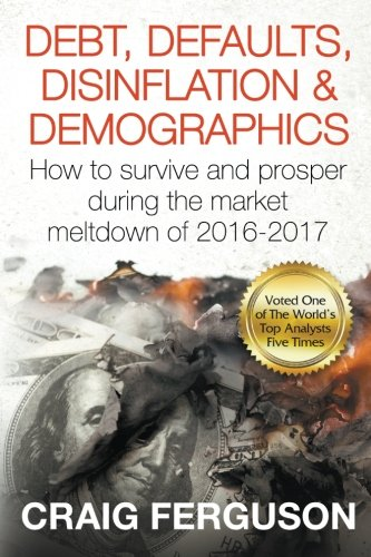 Debt, Defaults, Disinflation & Demographics: Debt, Defaults, Disinflation & Demographics: How to survive and prosper during the market meltdown of 2016-2017