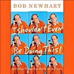 I Shouldn't Even Be Doing This!: and Other Things That Strike Me as Funny | Bob Newhart