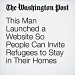 This Man Launched a Website So People Can Invite Refugees to Stay in Their Homes | Perry Stein