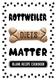 Rottweiler Diets Matter: Homemade Dog Food Grain Free, Blank Recipe Cookbook, 7 x 10, 100 Blank Recipe Pages