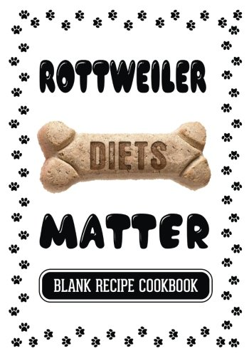 Rottweiler Diets Matter: Homemade Dog Food Grain Free, Blank Recipe Cookbook, 7 x 10, 100 Blank Recipe Pages by Dartan Creations