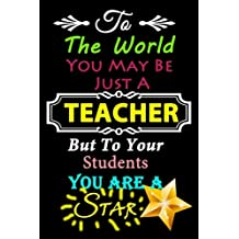 Teacher Notebook: To The World You May Be Just A Teacher,But To Your Students You Are A Star~Journal or Planner for Teacher Gift: Great for Teacher Appreciation/Thank You/Retirement/Year End Gift (Inspirational Notebooks for Teachers)