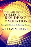 The American College Presidency as Vocation: Easing the Burden, Enhancing the Joy