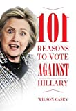101 REASONS TO VOTE AGAINST HILLARY CLINTON Hillary Clinton's presidential candidacy is one of the most talked about issues of the 2016 elections. As a former Senator, First Lady, and Secretary of State, she continues to be a controve...