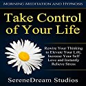 Take Control of Your Life: Rewire Your Thinking to Elevate Your Life, Increase Your Self Love and Instantly Relieve Stress via Morning Meditation and Hypnosis Audiobook by  SereneDream Studios Narrated by  SereneDream Studios