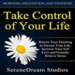 Take Control of Your Life: Rewire Your Thinking to Elevate Your Life, Increase Your Self Love and Instantly Relieve Stress via Morning Meditation and Hypnosis | SereneDream Studios
