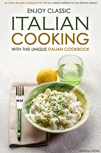 Enjoy Classic Italian Cooking - With this Unique Italian Cookbook: An Italian Recipes Cookbook That Will be a Great Addition to Your Kitchen Library! by Martha Stone